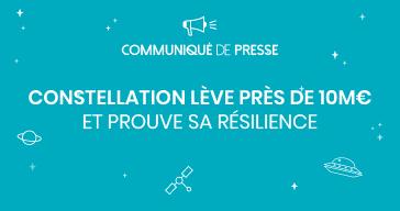 [COMMUNIQUE DE PRESSE] Constellation lève près de 10M€ et prouve sa résilience